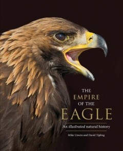 The empire of the eagle : an illustrated natural history / Mike Unwin and David Tipling.