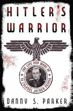 Hitler's warrior : the life and wars of SS Colonel Jochen Peiper / Danny S. Parker. - Danny S. Parker.