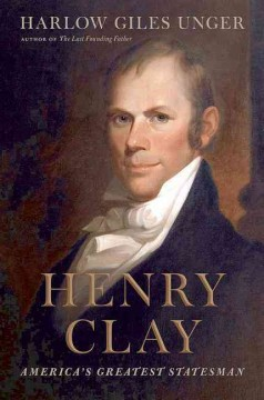 Henry Clay : America's greatest statesman / Harlow Giles Unger.
