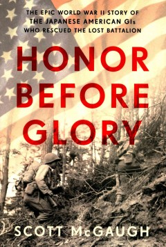 Honor before glory : the epic World War II story of the Japanese American GIs who rescued the Lost Battalion / Scott McGaugh.
