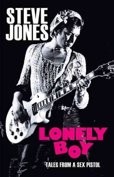 Lonely Boy : tales from a Sex Pistol / Steve Jones with Ben Thompson ; foreword by Chrissie Hynde.