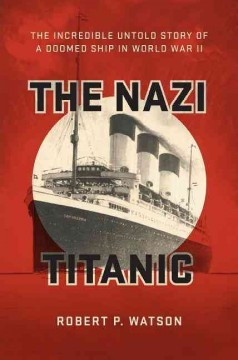 The Nazi Titanic : the incredible untold story of a doomed ship in World War II / Robert P. Watson.