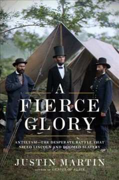 A fierce glory : Antietam--the desperate battle that saved Lincoln and doomed slavery / Justin Martin. - Justin Martin.