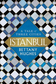 Istanbul : a tale of three cities / Bettany Hughes. - Bettany Hughes.