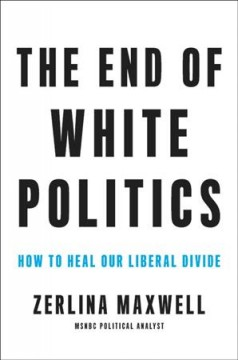 The end of white politics : how to heal our liberal divide / Zerlina Maxwell.