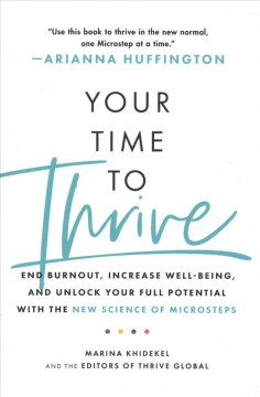 Your time to thrive : end burnout, increase well-being, and unlock your full potential with the new science of microsteps / Marina Khidekel and the editors of Thrive Global ; foreword by Arianna Huffington.