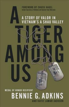 A tiger among us : a story of valor in Vietnam's A Shau Valley / Bennie G. Adkins, CSM (US Army, ret.) and Katie Lamar Jackson ; foreword by Chuck Hagel.
