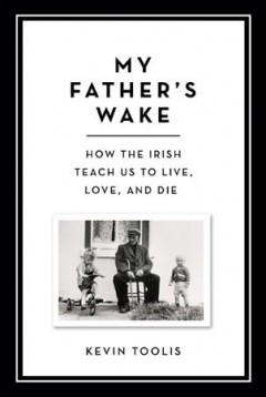 My father's wake : how the Irish teach us to live, love and die / Kevin Toolis.