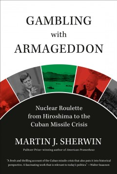 Gambling with Armageddon : nuclear roulette from Hiroshima to the Cuban Missile Crisis, 1945-1962 / by Martin J. Sherwin.