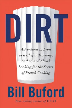 Dirt : adventures in Lyon as a chef in training, father, and sleuth looking for the secret of French cooking / Bill Buford. - Bill Buford.
