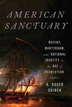 American sanctuary : mutiny, martyrdom, and national identity in the Age of Revolution / A. Roger Ekirch. - A. Roger Ekirch.