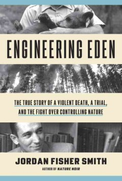 Engineering Eden : the true story of a violent death, a trial, and the fight over controlling nature / Jordan Fisher Smith. - Jordan Fisher Smith.