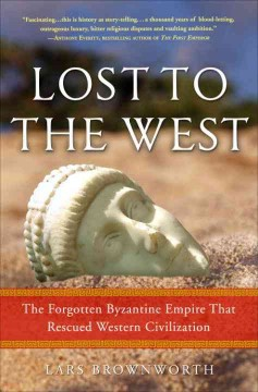 Lost to the West : the forgotten Byzantine Empire that rescued Western civilization / Lars Brownworth.
