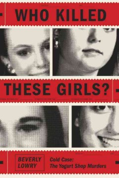 Who killed these girls? : cold case : the yogurt shop murders / Beverly Lowry.
