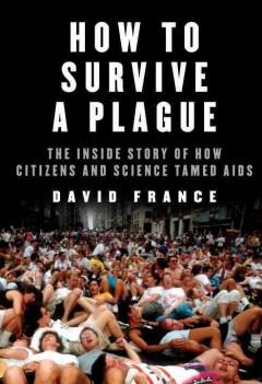 How to survive a plague : the inside story of how citizens and science tamed AIDS / David France.