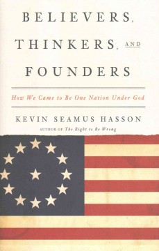 Believers, thinkers, and founders : How we came to be one nation under God  / Kevin Seamus Hasson.
