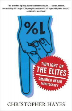 Twilight of the elites : America after meritocracy / Christopher Hayes.