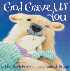 God gave us you /  by Lisa Tawn Bergren ; art by Laura J. Bryant.