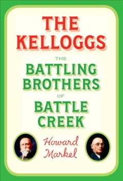 The Kelloggs : the battling brothers of Battle Creek / Howard Markel. - Howard Markel.