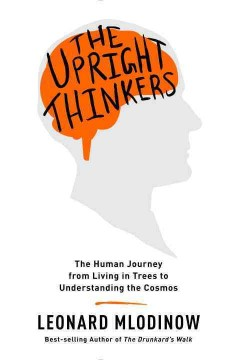 The upright thinkers : the human journey from living in trees to understanding the cosmos / Leonard Mlodinow. - Leonard Mlodinow.