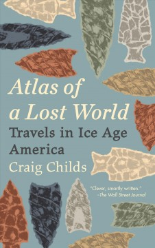 Atlas of a lost world : travels in ice age America / Craig Childs ; illustrations by Sarah Gilman.