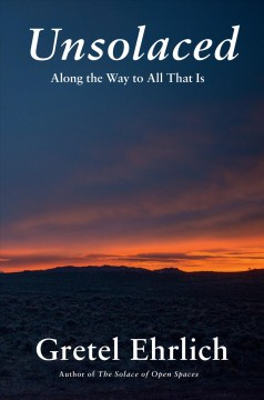 Unsolaced : along the way to all that is / Gretel Ehrlich. - Gretel Ehrlich.