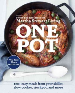 One pot : 120+ easy meals from your skillet, slow cooker, stockpot, and more / from the kitchens of Martha Stewart Living ; photographs by Christina Holmes and others.