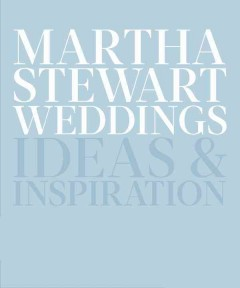 Martha Stewart weddings : ideas and inspiration / the editors of Martha Stewart Weddings.