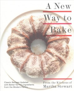 A new way to bake : classic recipes updated with better-for-you ingredients from the modern pantry / from the kitchens of Martha Stewart. - from the kitchens of Martha Stewart.