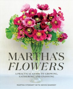 Martha's Flowers : a practical guide to growing, gathering, and enjoying / Martha Stewart with Kevin Sharkey.