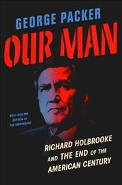 Our man : Richard Holbrooke and the end of the American century / George Packer.