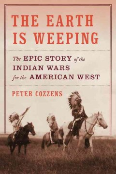The earth is weeping : the Indian wars for the American West, 1866-1891 / by Peter Cozzens. - by Peter Cozzens.