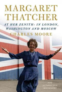 Margaret Thatcher : the authorized biography : at her zenith: in London, Washington and Moscow / Charles Moore.