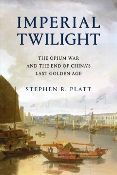 Imperial twilight : the opium war and the end of China's last golden age / Stephen R. Platt.