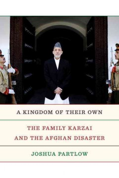 A kingdom of their own : the family Karzai and the Afghan disaster / Joshua Partlow.