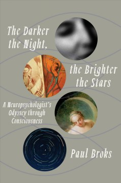 The darker the night, the brighter the stars : a neuropsychologist's odyssey through consciousness / Paul Broks ; with drawigs by Garry Kennard.