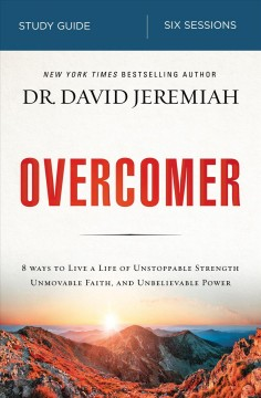 Overcomer : 8 ways to live a life of unstoppable strength, unmovable faith, and unbelievable power / by David Jeremiah.