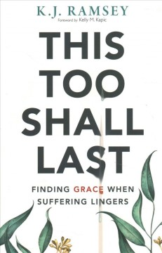 This too shall last : finding grace when suffering lingers / K.J. Ramsey ; foreword by Kelly M. Kapic.