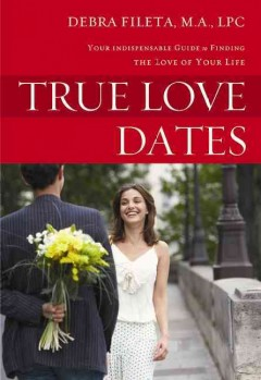 True love dates : your indispensable guide to finding the love of your life / Debra K. Fileta, M.A., LPC.