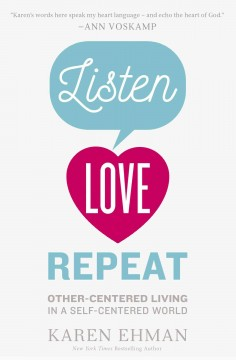 Listen, love, repeat : other-centered living in a self-centered world / Karen Ehman.