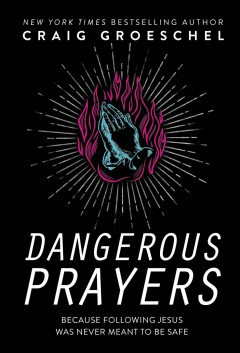Dangerous prayers : because following Jesus was never meant to be safe / Craig Groeschel.