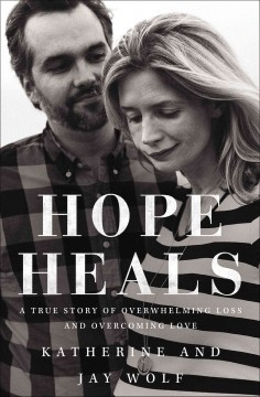 Hope heals : a true story of overwhelming loss and an overcoming love / Katherine and Jay Wolf.