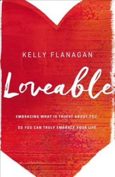 Loveable : embracing what is truest about you, so you can truly embrace your life / Kelly Flanagan, [PhD]. - Kelly Flanagan, [PhD].