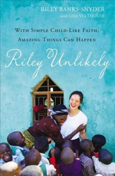 Riley unlikely : with simple, child-like faith, amazing things can happen / Riley Banks-Snyder ; with Lisa Velthouse.