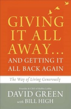 Giving it all away and getting it all back again : the way of living generously / David Green with Bill Hight. - David Green with Bill Hight.