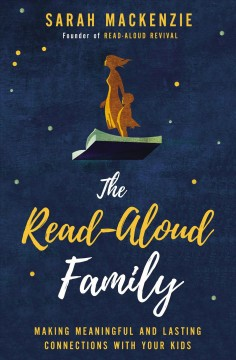 The read-aloud family : making meaningful and lasting connections with your kids / Sarah Mackenzie, founder of read-aloud revival.