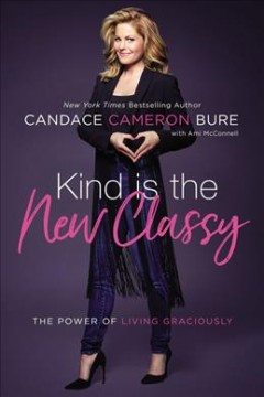Kind is the new classy : the power of living graciously / Candace Cameron Bure ; with Ami McConnell.
