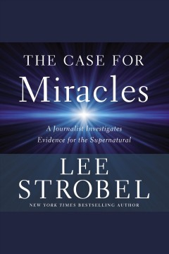 The case for miracles : a journalist investigates evidence for the supernatural / Lee Strobel.