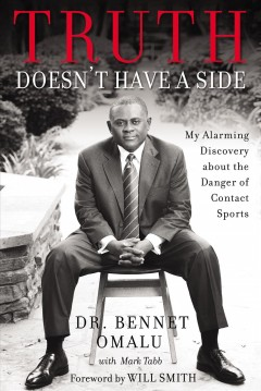 Truth doesn't have a side : my alarming discovery about the danger of contact sports / Dr. Bennet Omalu with Mark Tabb ; foreword by Will Smith.
