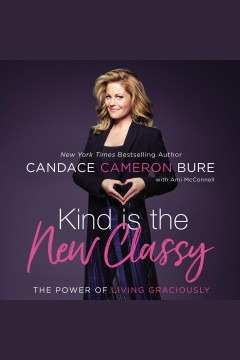 Kind is the new classy : the power of living graciously / Candace Cameron-Bure.